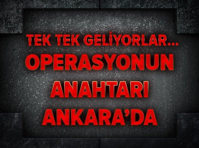 Tek tek geliyorlar...Operasyonun anahtarı Ankara'da
