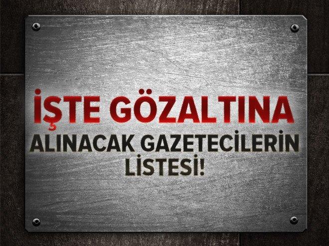 Gözaltına alınacak gazetecilerin listesi!