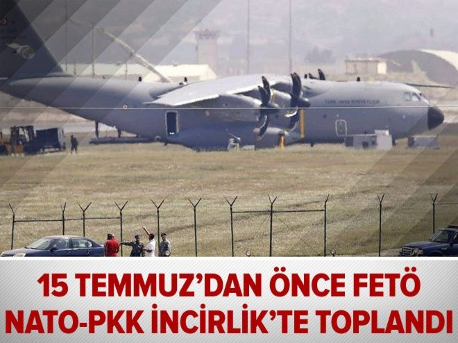 15 Temmuz'dan önce FETÖ-NATO-PKK İncirlik'te toplandı