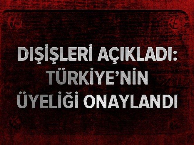 Dışişleri açıkladı: Türkiye'nin üyeliği onaylandı