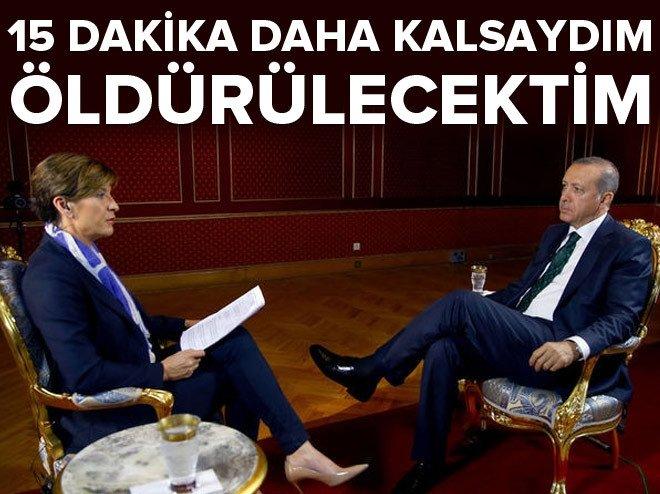 Erdoğan: 15 dakika daha kalsaydım öldürülecektim