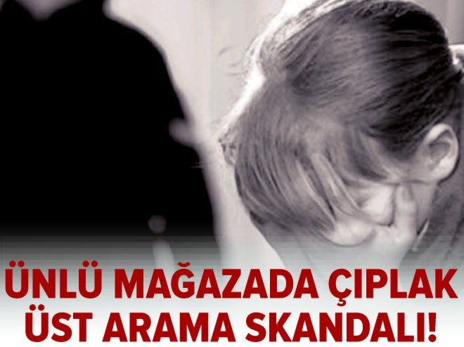 İstanbul'da çıplak üst arama skandalı!