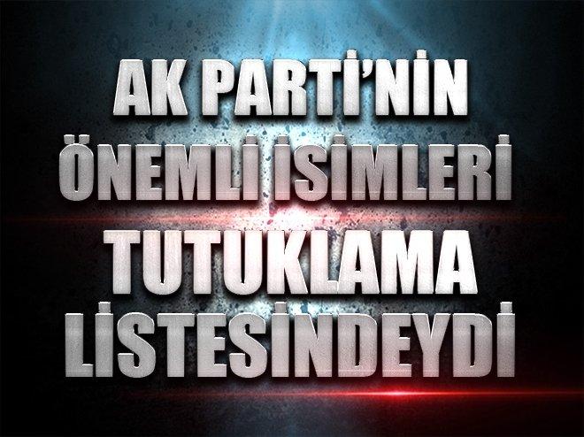 AK Parti'nin önemli isimleri tutuklama listesindeydi