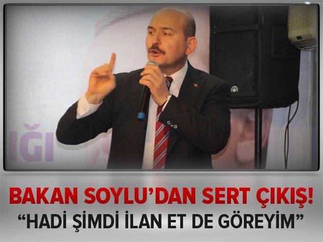 Bakan Soylu: Hadi şimdi ilan et de göreyim